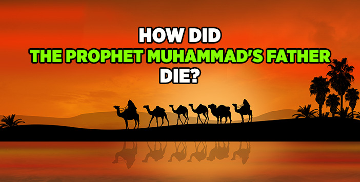 THE DEATH OF PROPHET MUHAMMAD'S FATHER ABDULLAH