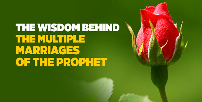 THE WISDOM BEHIND THE MULTIPLE MARRIAGES OF THE PROPHET