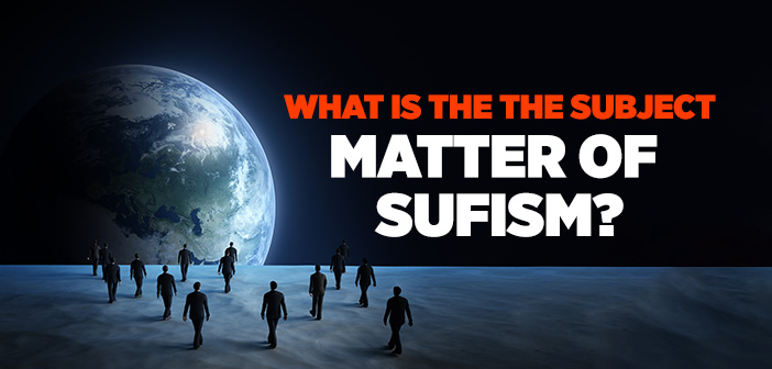 WHAT IS THE THE SUBJECT MATTER OF SUFISM?