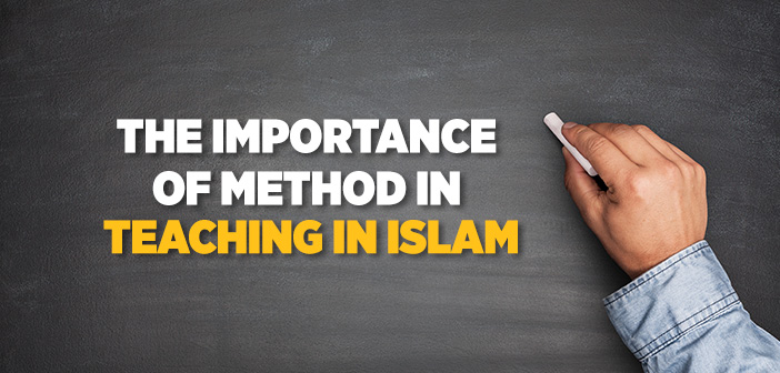 THE IMPORTANCE OF METHOD IN TEACHING IN ISLAM