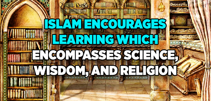 Islam Encourages Learning which Encompasses Science, Wisdom, and Religion