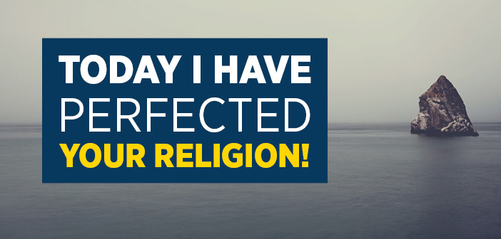 Today I have Perfected Your Religion!