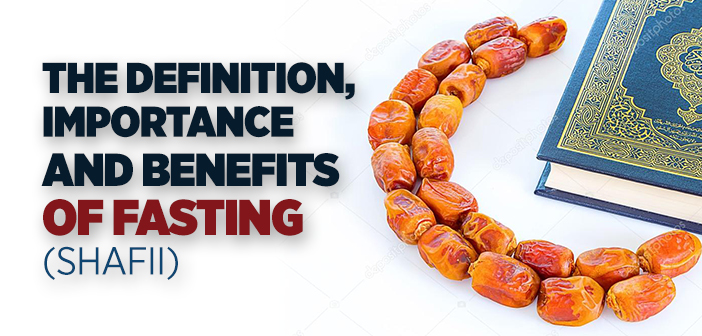 The Definition, Importance and Benefits Of Fasting (Shafii)