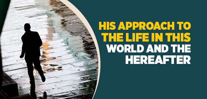 His Approach to The Life in This World and The Hereafter